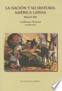 La nación y su historia independencias, relato historiográfico y debates sobre la nación