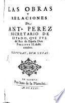 Las obras y relaciones de Ant. Perez Secretario de Estado que fue del Rey de España Don Phelippe II. deste nombre