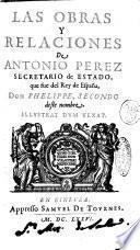 Las obras y relaciones de Antonio Perez secretario de estado, que fue del rey de España, don Phelippe, secondo deste nombre. Illustrat dum vexat