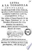 Letra a la tonadilla intitulada: El regalo de una polla, que ogrece a la M. I. ciudad de Barcelona la senora Gabriela Santos, (correspondiente al dia) que celebra el innato regozijo de sus muy dignos ciudadanos en 25 de diciembre del presente ano 1774. Puesta en musica, poe el senor Jacinto Valledor, maestro del Teatro