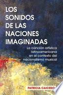 Los sonidos de las naciones imaginadas: la cancion artistica latinoamericana en el contexto del nacionalismo musical.