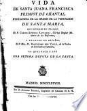 Vida de Santa Juana Francisca Fremiot de Chantal fundadora de la Orden de la Visitación de Santa María que escribió en italiano --- y traduxo en español Fr. Bartolomé del Valle de la Orden de Carmelitas Calzados