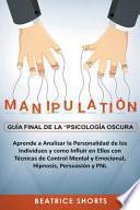 Manipulación Guía Final de la Psicología Oscura Aprende a Analizar la Personalidad de los Individuos y Como Influir en Ellos con Técnicas de Control Mental y Emocional, Hipnosis, Persuasión y PNL
