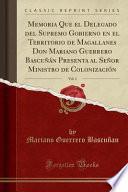 Memoria Que el Delegado del Supremo Gobierno en el Territorio de Magallanes Don Mariano Guerrero Bascuñán Presenta al Señor Ministro de Colonización, Vol. 1 (Classic Reprint)
