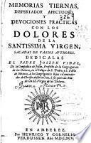 Memorias tiernas, dispertador afectuoso, y deuociones practicas con los dolores de la Santissima Virgen