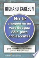No Te Ahogues En Un Vaso De Agua/don't Sweat the Small Stuff for Teens