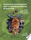 Perspectivas de investigación sobre los mamíferos silvestres de Guatemala