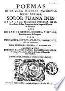 Poëmas de la vnica poetisa americana, musa dezima, soror Juana Ines de la Cruz ... Sacolos a luz don Juan Camacho Gayna