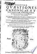 Practicae quaestiones canonicae et ciuiles tam vtriusq. iuris quam sacrarum literarum studiosis vtilissimae ... desumptae ex codicibus manuscriptis doctoris Petri Cenedo ...