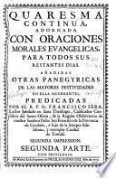 Quaresma continua adornada con oraciones morales evangelicas para todos sus restantes dias, añadidas otras panegyricas de las mayores festividades en ella ocurrentes
