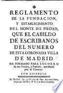 Reglamento de la fundacion y establecimiento del Monte de Piedad, que el Cabildo de Escribanos del Numero ... de Madrid ha formado para socorro de sus viudas y pupilos
