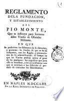 Reglamento de la fundacion, y establezimiento del Pio Monte, que se instituye para socorro de las Viudas de ofiziales militares. En que se prescriven los estatutos ..