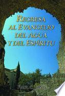 Regresa al evangelio del agua y del Espíritu