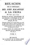 Relacion de la Embaxada del Lord Macartney a la China ... Traducida al frances de la segunda edicion ... y puesto ahora en castellano de la segunda edicion francesa por M.B.