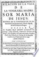 Relación de la vida de la venerable madre Sor Maria de Jesús abadesa de el Convento de la Immacula de Concepción de la Villa de Agreda ...