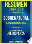 Resumen Completo: Sobrenatural (Becoming Supernatural) - Basado En El Libro De Joe Dispenza