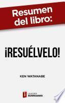 Resumen del libro ¡Resuélvelo! de Ken Watanabe