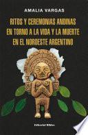Ritos y ceremonias andinas en torno a la vida y la muerte en el noroeste argentino