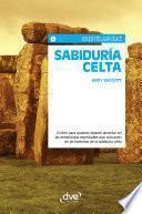 Sabiduría celta. El libro para quienes deseen ahondar en las enseñanzas espirituales que subyacen en las leyendas de la sabiduría celta
