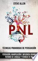 Técnicas Prohibidas de Persuasión, Manipulación E Influencia Usando Patrones de Lenguaje y Técnicas de Pnl (2a Edición)