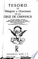 Tesoro de milagros y oraciones de la Cruz de Caravaca de suma virtud y eficacia para curar toda clase de dolencias como también un sinnúmero de prácticas para librarse de hechizos y encantamientos con bendiciones y exorcismos, etc