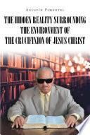 The Hidden Reality Surrounding the Environment of the Crucifixion of Jesus Christ