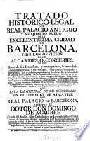 Tratado historico-legal del real palacio antiguo y su quarto nuevo de la encellentissima ciudad de Barcelona y de los officios de sus alcaydes o concerjes