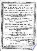 Triunfos gloriosos, epitalamios sacros, pomposos y solemnes aparatos ... y ostentosas fiestas que se celebraron año de MDCLXIX en .... Madrid, y en el Real Conuento de San Gil ... a la canonizacion solemne del ... glorioso San Pedro de Alcantara ...