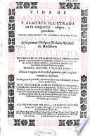Vida de San Indalecio y Almeria ilustrada en su antiguedad, origen y grandeza ... Historial discurso de su primer obispo y prelado apostol de Andalucia S. Indalecio ...
