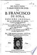 Vida del Santo padre y gran sieruo de Dios el B. Francisco de Borja... de la Compañia de Iesus...
