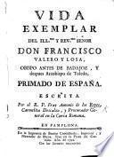 Vida exemplar del ... Señor Don F. Valero y Losa, Obispo antes de Badajoz, y despues Arzobispo de Toledo, Primado de España